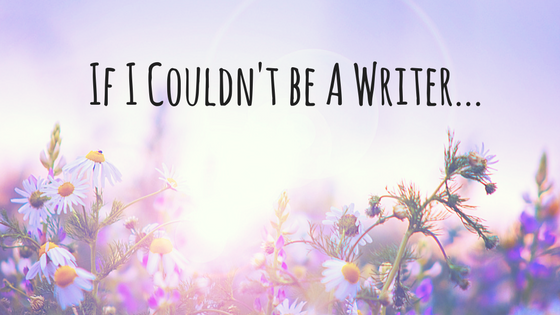 If I Couldn't Be A Writer…